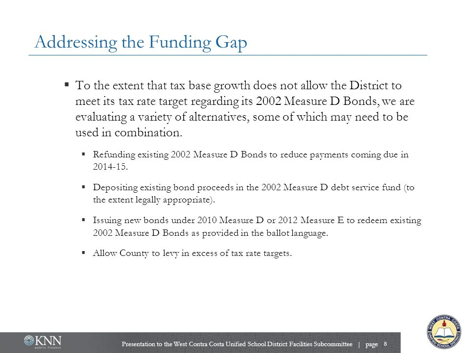Addressing the Funding Gap  To the extent that tax base growth does not allow the District to meet its tax rate target regarding its 2002 Measure D B