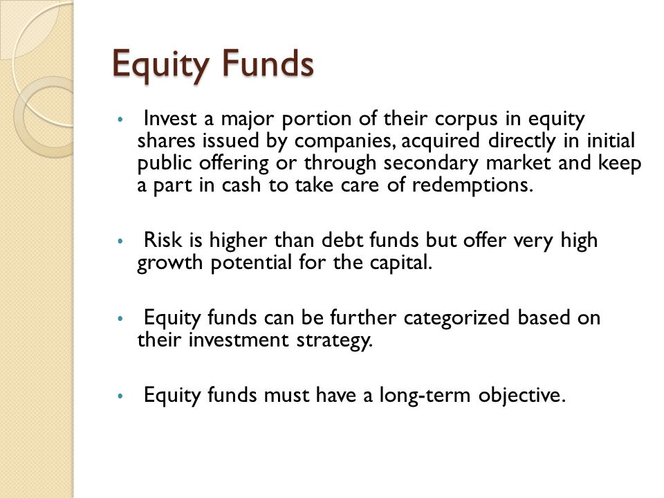 Equity Funds Invest a major portion of their corpus in equity shares issued by companies, acquired directly in initial public offering or through seco
