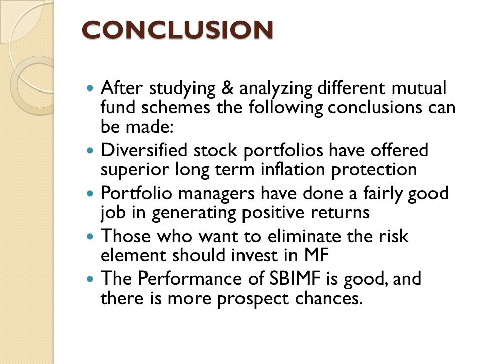 CONCLUSION After studying & analyzing different mutual fund schemes the following conclusions can be made: Diversified stock portfolios have offered s