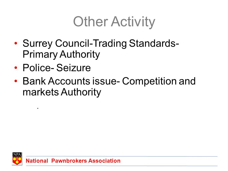 National Pawnbrokers Association Other Activity Surrey Council-Trading Standards- Primary Authority Police- Seizure Bank Accounts issue- Competition and markets Authority.
