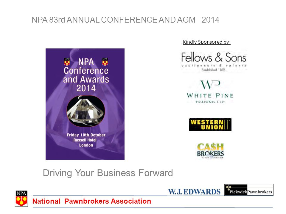 National Pawnbrokers Association NPA 83rd ANNUAL CONFERENCE AND AGM 2014 Driving Your Business Forward Kindly Sponsored by;