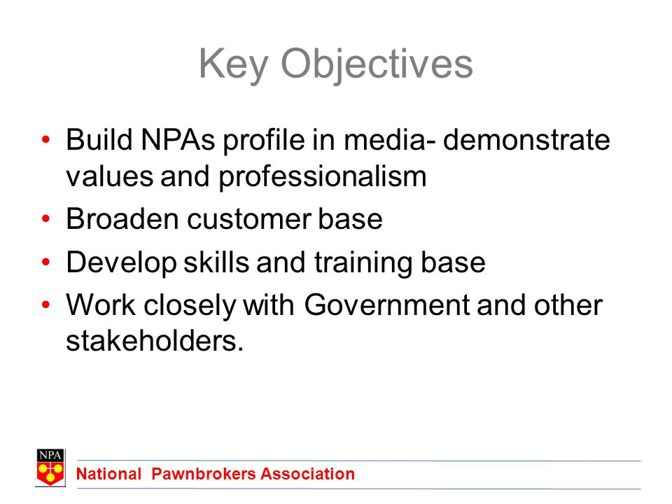 National Pawnbrokers Association Key Objectives Build NPAs profile in media- demonstrate values and professionalism Broaden customer base Develop skills and training base Work closely with Government and other stakeholders.