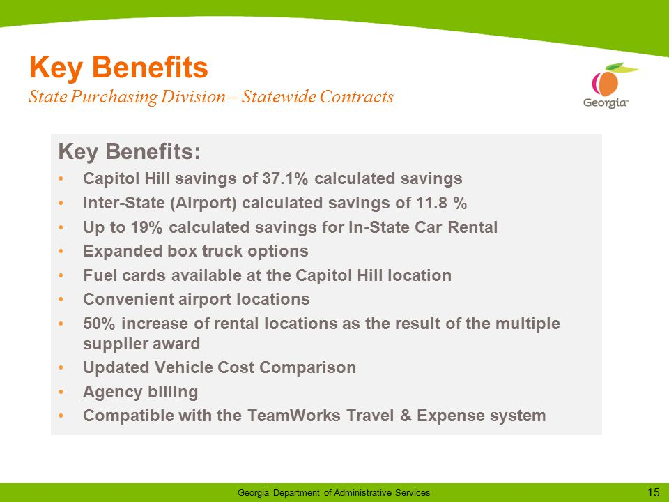 15 Georgia Department of Administrative Services Key Benefits: Capitol Hill savings of 37.1% calculated savings Inter-State (Airport) calculated savings of 11.8 % Up to 19% calculated savings for In-State Car Rental Expanded box truck options Fuel cards available at the Capitol Hill location Convenient airport locations 50% increase of rental locations as the result of the multiple supplier award Updated Vehicle Cost Comparison Agency billing Compatible with the TeamWorks Travel & Expense system Key Benefits State Purchasing Division – Statewide Contracts