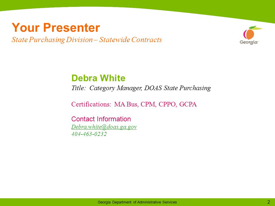 2 Georgia Department of Administrative Services Your Presenter State Purchasing Division – Statewide Contracts Debra White Title: Category Manager, DOAS State Purchasing Certifications: MA Bus, CPM, CPPO, GCPA Contact Information Debra.white@doas.ga.gov 404-463-0232 e@doas.ga.gov 404-XXX-XXXX
