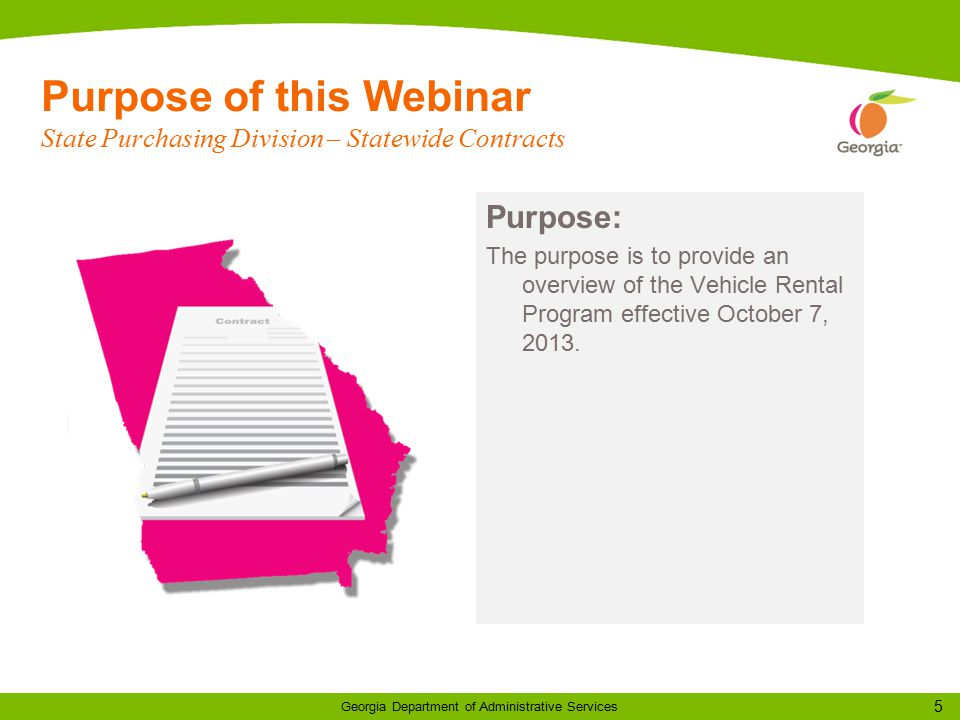 5 Georgia Department of Administrative Services Purpose of this Webinar State Purchasing Division – Statewide Contracts Purpose: The purpose is to provide an overview of the Vehicle Rental Program effective October 7, 2013.
