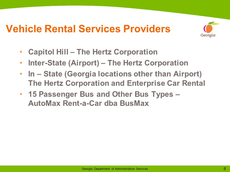 8 Georgia Department of Administrative Services Vehicle Rental Services Providers Capitol Hill – The Hertz Corporation Inter-State (Airport) – The Hertz Corporation In – State (Georgia locations other than Airport) The Hertz Corporation and Enterprise Car Rental 15 Passenger Bus and Other Bus Types – AutoMax Rent-a-Car dba BusMax
