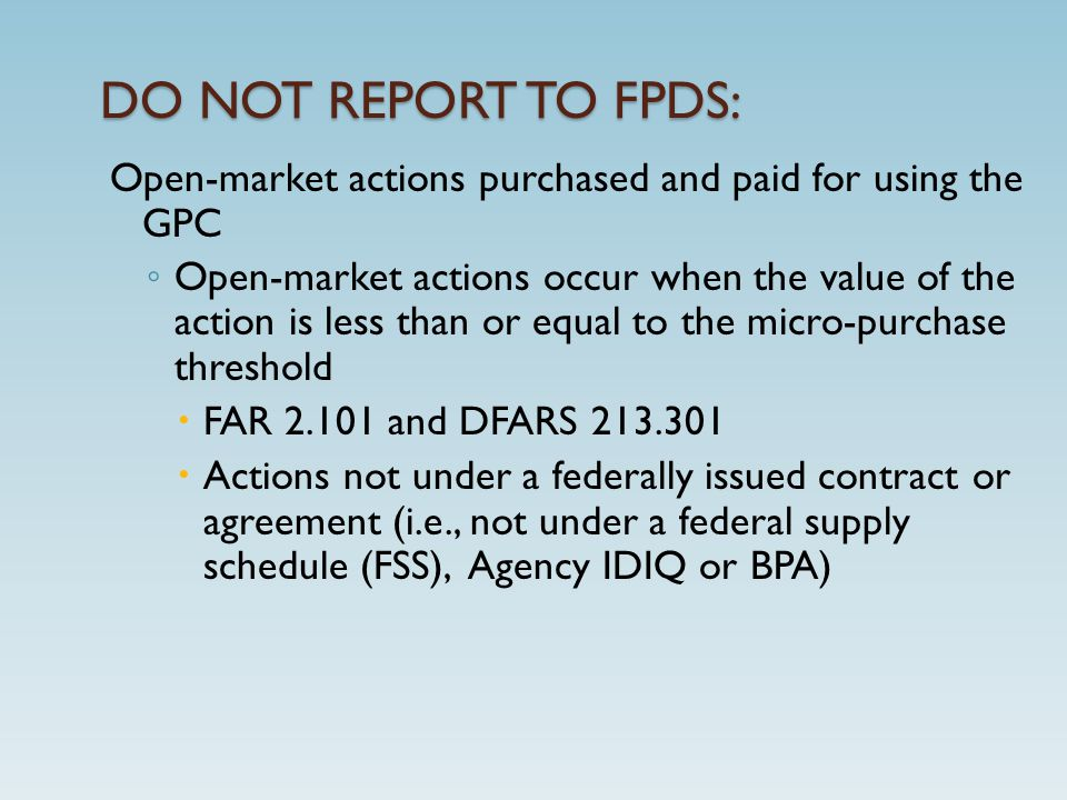 DO NOT REPORT TO FPDS: Open-market actions purchased and paid for using the GPC ◦ Open-market actions occur when the value of the action is less than or equal to the micro-purchase threshold  FAR 2.101 and DFARS 213.301  Actions not under a federally issued contract or agreement (i.e., not under a federal supply schedule (FSS), Agency IDIQ or BPA)