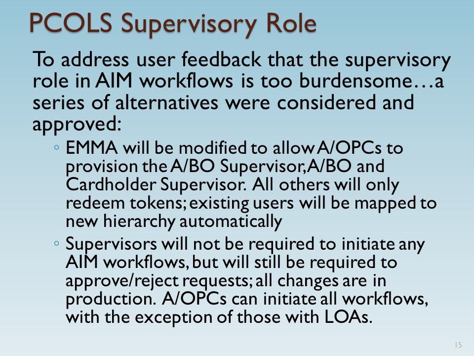 PCOLS Supervisory Role To address user feedback that the supervisory role in AIM workflows is too burdensome…a series of alternatives were considered and approved: ◦ EMMA will be modified to allow A/OPCs to provision the A/BO Supervisor, A/BO and Cardholder Supervisor.