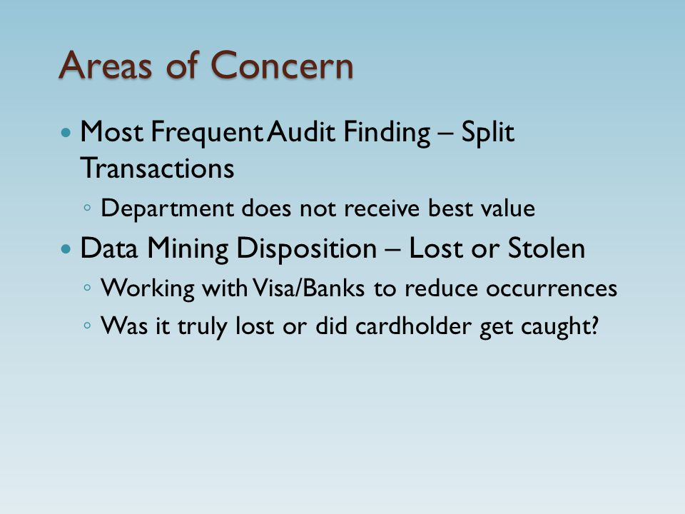 Areas of Concern Most Frequent Audit Finding – Split Transactions ◦ Department does not receive best value Data Mining Disposition – Lost or Stolen ◦ Working with Visa/Banks to reduce occurrences ◦ Was it truly lost or did cardholder get caught?