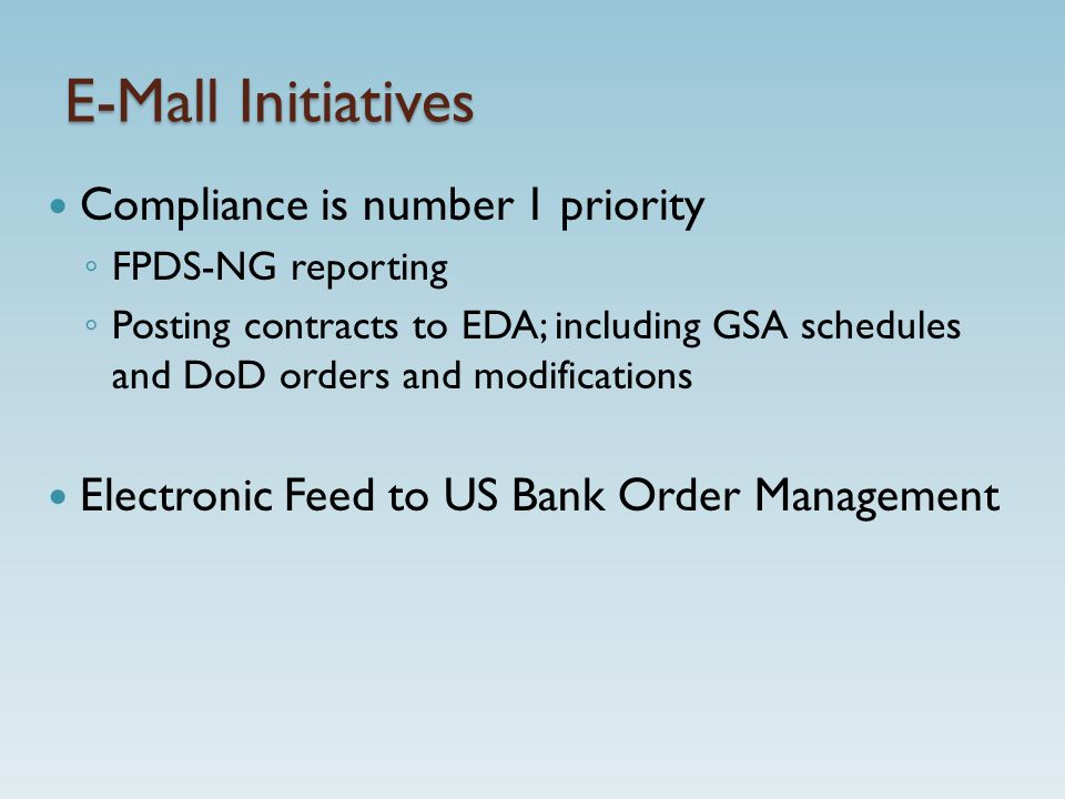 E-Mall Initiatives Compliance is number 1 priority ◦ FPDS-NG reporting ◦ Posting contracts to EDA; including GSA schedules and DoD orders and modifications Electronic Feed to US Bank Order Management