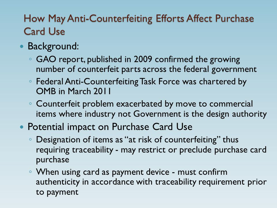How May Anti-Counterfeiting Efforts Affect Purchase Card Use Background: ◦ GAO report, published in 2009 confirmed the growing number of counterfeit parts across the federal government ◦ Federal Anti-Counterfeiting Task Force was chartered by OMB in March 2011 ◦ Counterfeit problem exacerbated by move to commercial items where industry not Government is the design authority Potential impact on Purchase Card Use ◦ Designation of items as at risk of counterfeiting thus requiring traceability - may restrict or preclude purchase card purchase ◦ When using card as payment device - must confirm authenticity in accordance with traceability requirement prior to payment