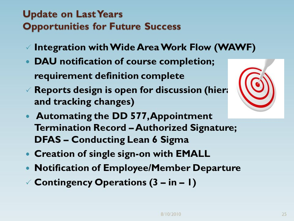 8/10/201025 Update on Last Years Opportunities for Future Success  Integration with Wide Area Work Flow (WAWF) DAU notification of course completion; requirement definition complete  Reports design is open for discussion (hierarchy and tracking changes) Automating the DD 577, Appointment Termination Record – Authorized Signature; DFAS – Conducting Lean 6 Sigma Creation of single sign-on with EMALL Notification of Employee/Member Departure  Contingency Operations (3 – in – 1)