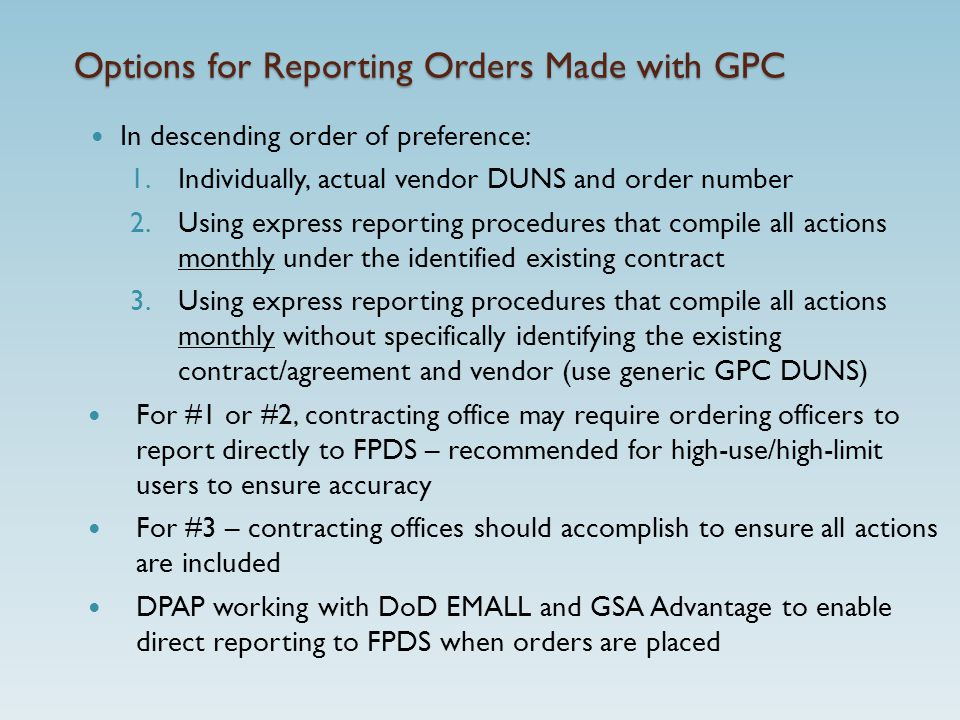 Options for Reporting Orders Made with GPC In descending order of preference: 1.Individually, actual vendor DUNS and order number 2.Using express reporting procedures that compile all actions monthly under the identified existing contract 3.Using express reporting procedures that compile all actions monthly without specifically identifying the existing contract/agreement and vendor (use generic GPC DUNS) For #1 or #2, contracting office may require ordering officers to report directly to FPDS – recommended for high-use/high-limit users to ensure accuracy For #3 – contracting offices should accomplish to ensure all actions are included DPAP working with DoD EMALL and GSA Advantage to enable direct reporting to FPDS when orders are placed