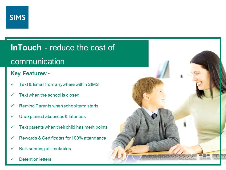 InTouch - reduce the cost of communication Key Features:- Text & Email from anywhere within SIMS Text when the school is closed Remind Parents when school term starts Unexplained absences & lateness Text parents when their child has merit points Rewards & Certificates for 100% attendance Bulk sending of timetables Detention letters