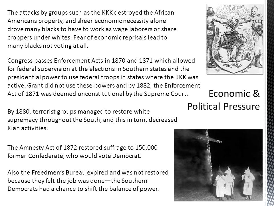 The attacks by groups such as the KKK destroyed the African Americans property, and sheer economic necessity alone drove many blacks to have to work as wage laborers or share croppers under whites.