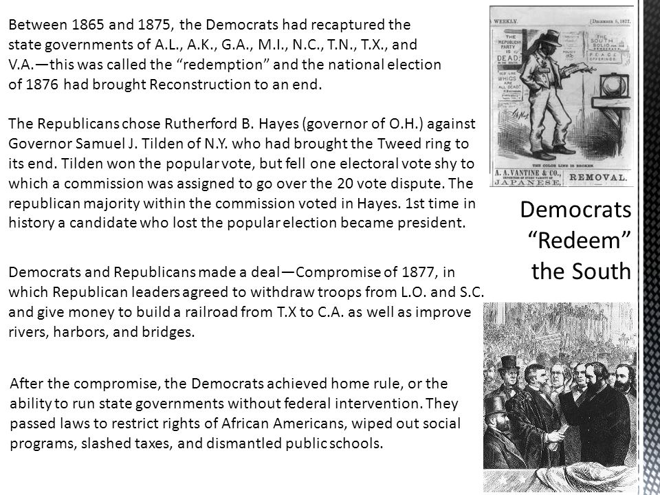 Between 1865 and 1875, the Democrats had recaptured the state governments of A.L., A.K., G.A., M.I., N.C., T.N., T.X., and V.A.—this was called the redemption and the national election of 1876 had brought Reconstruction to an end.