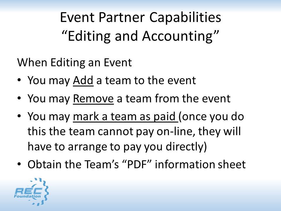 Event Partner Capabilities Editing and Accounting When Editing an Event You may Add a team to the event You may Remove a team from the event You may mark a team as paid (once you do this the team cannot pay on-line, they will have to arrange to pay you directly) Obtain the Team's PDF information sheet