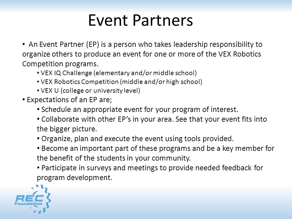 Event Partners An Event Partner (EP) is a person who takes leadership responsibility to organize others to produce an event for one or more of the VEX Robotics Competition programs.