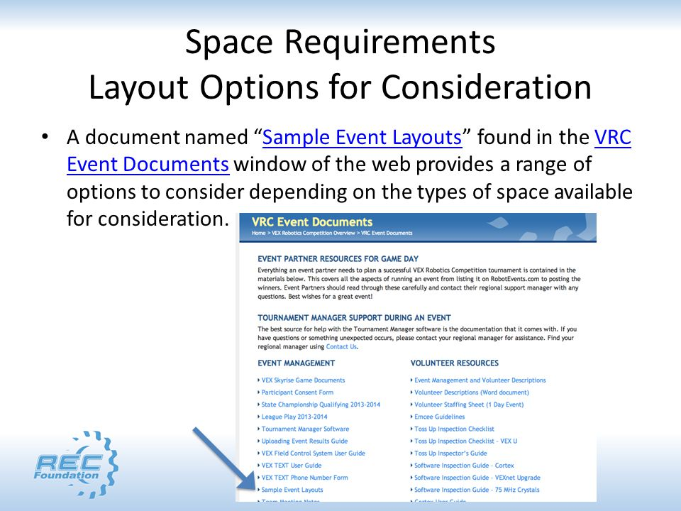 Space Requirements Layout Options for Consideration A document named Sample Event Layouts found in the VRC Event Documents window of the web provides a range of options to consider depending on the types of space available for consideration.Sample Event LayoutsVRC Event Documents