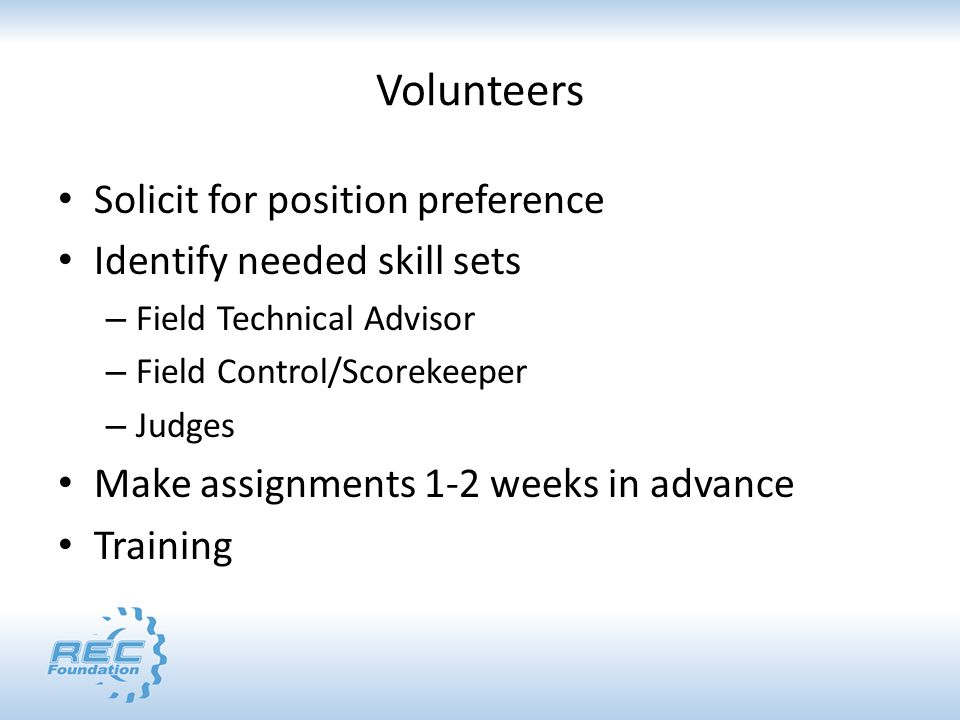 Volunteers Solicit for position preference Identify needed skill sets – Field Technical Advisor – Field Control/Scorekeeper – Judges Make assignments 1-2 weeks in advance Training