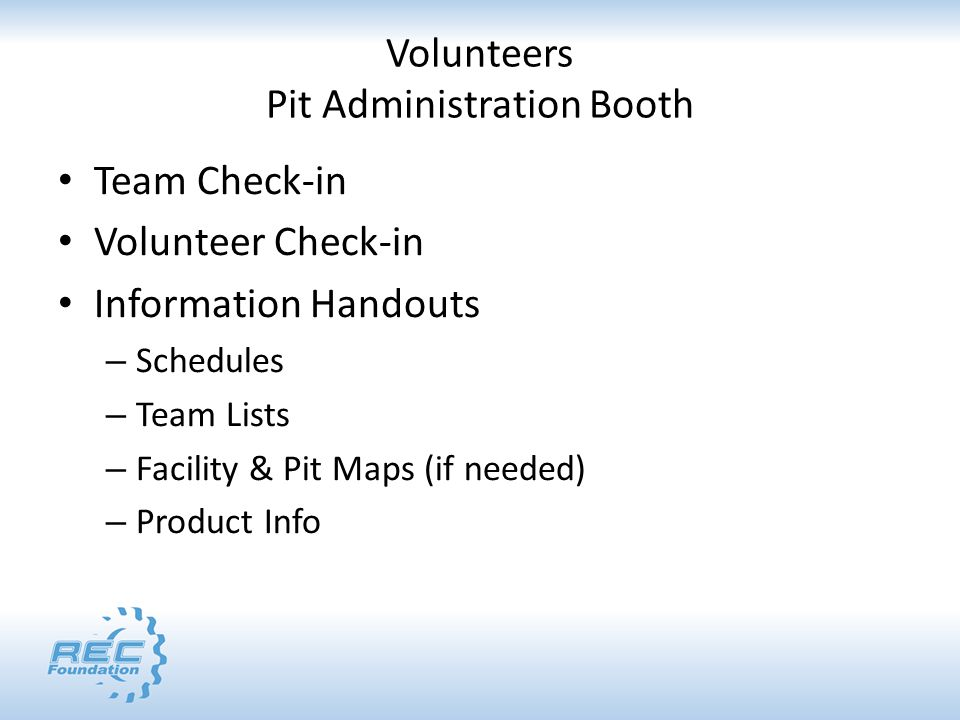 Volunteers Pit Administration Booth Team Check-in Volunteer Check-in Information Handouts – Schedules – Team Lists – Facility & Pit Maps (if needed) – Product Info