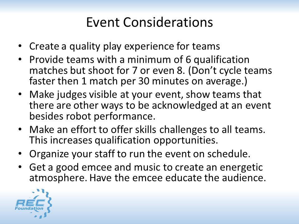 Event Considerations Create a quality play experience for teams Provide teams with a minimum of 6 qualification matches but shoot for 7 or even 8.