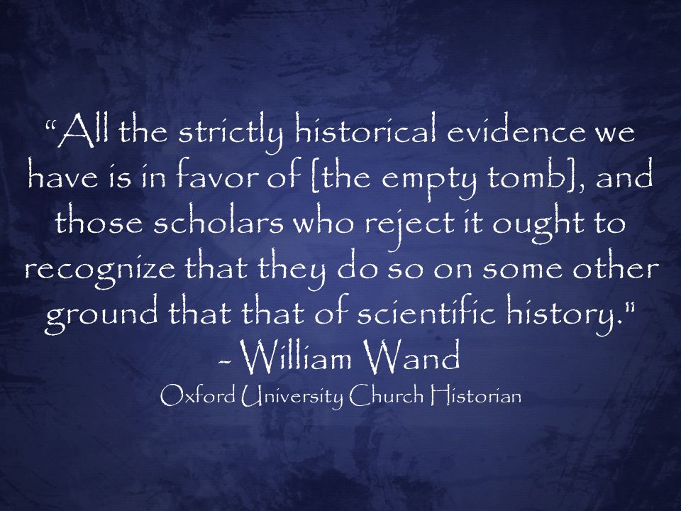 All the strictly historical evidence we have is in favor of [the empty tomb], and those scholars who reject it ought to recognize that they do so on some other ground that that of scientific history. - William Wand Oxford University Church Historian