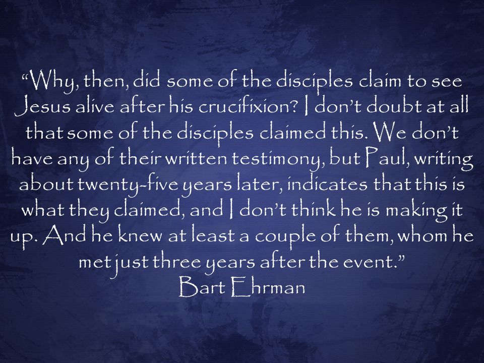 Why, then, did some of the disciples claim to see Jesus alive after his crucifixion.
