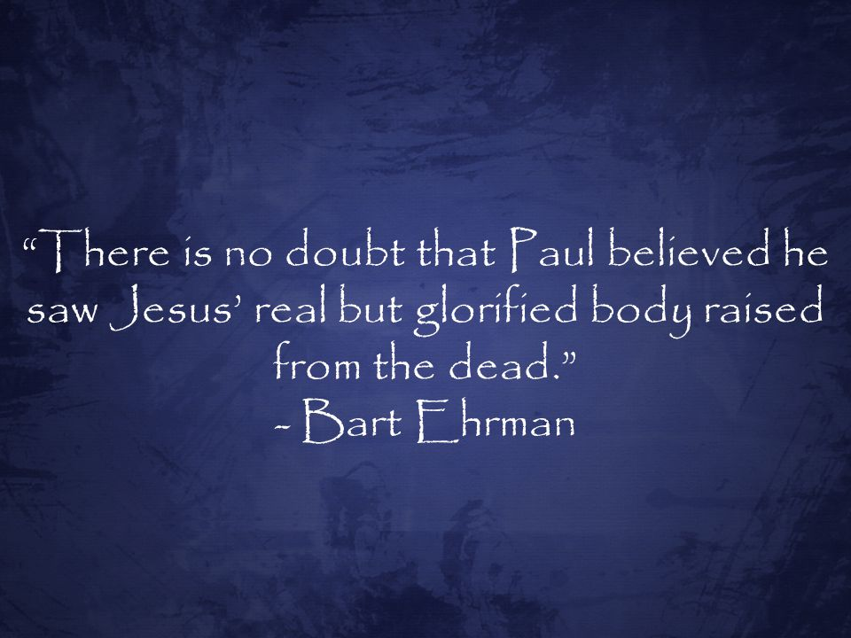 There is no doubt that Paul believed he saw Jesus' real but glorified body raised from the dead. - Bart Ehrman