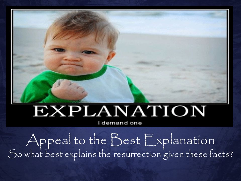 Appeal to the Best Explanation So what best explains the resurrection given these facts