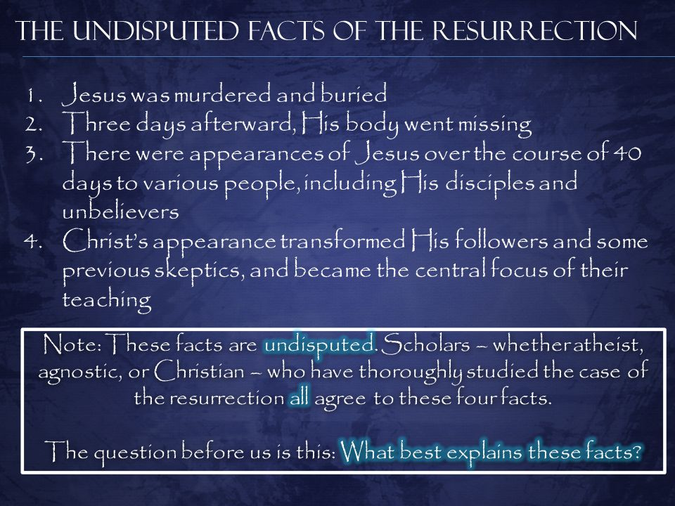 The Undisputed Facts of the Resurrection 1.Jesus was murdered and buried 2.Three days afterward, His body went missing 3.There were appearances of Jesus over the course of 40 days to various people, including His disciples and unbelievers 4.Christ's appearance transformed His followers and some previous skeptics, and became the central focus of their teaching