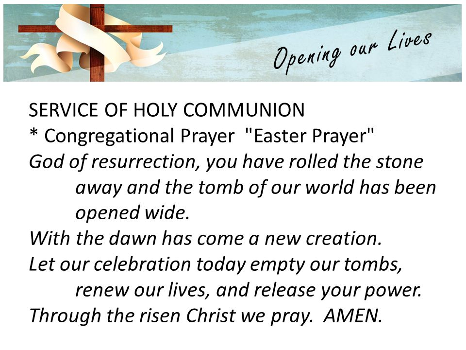 SERVICE OF HOLY COMMUNION * Congregational Prayer Easter Prayer God of resurrection, you have rolled the stone away and the tomb of our world has been opened wide.