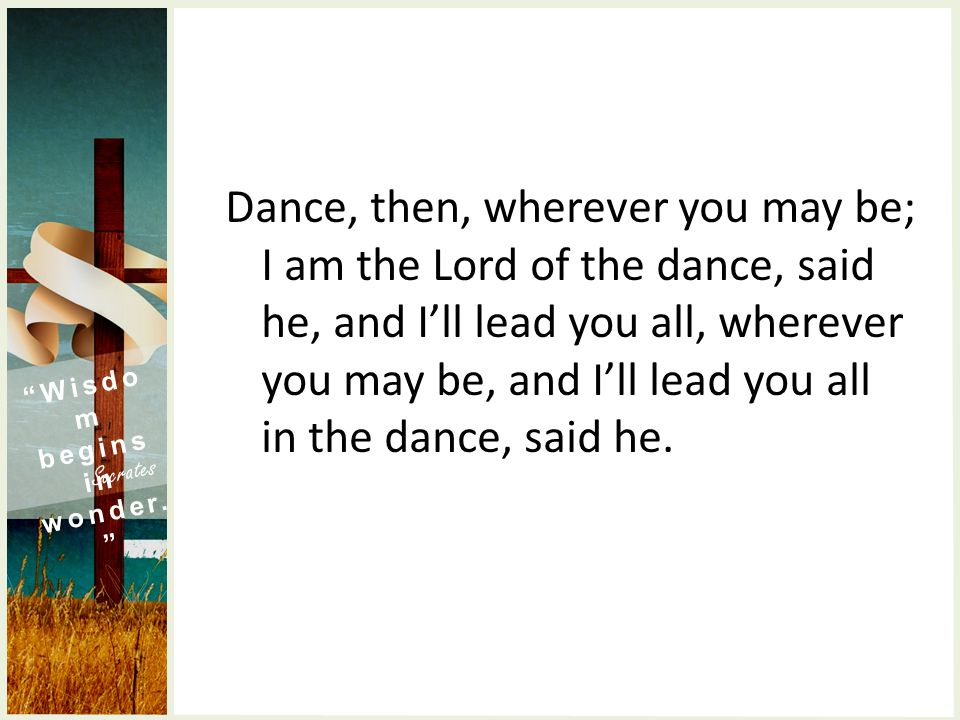 Dance, then, wherever you may be; I am the Lord of the dance, said he, and I'll lead you all, wherever you may be, and I'll lead you all in the dance, said he.