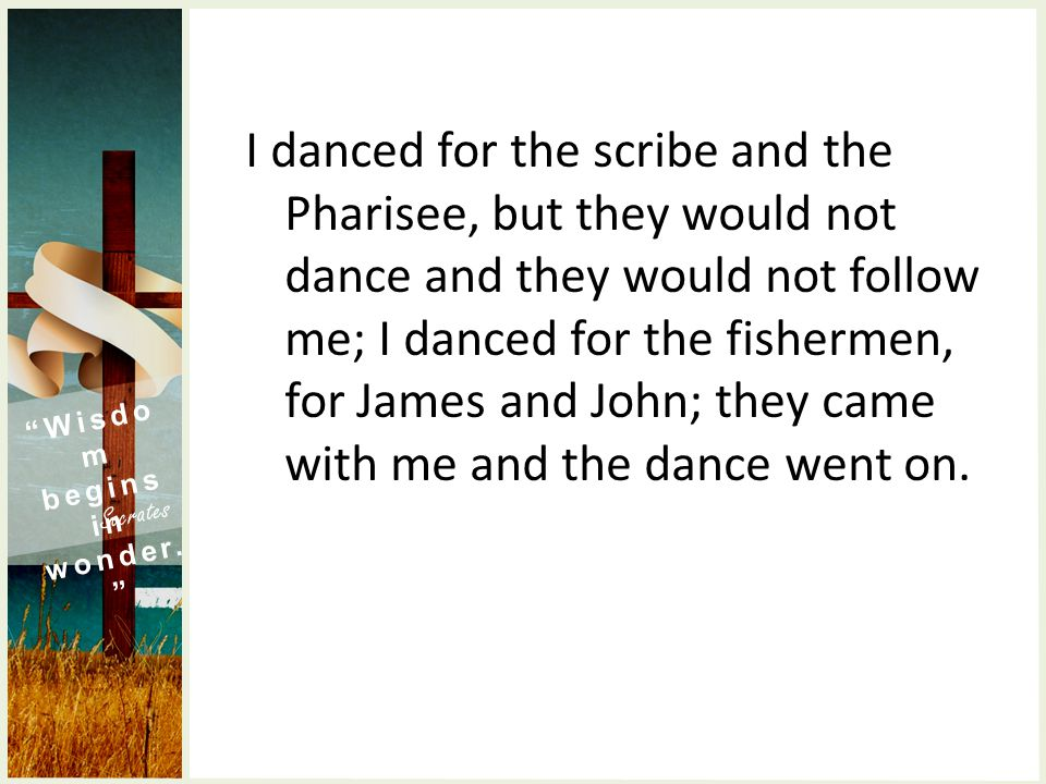 I danced for the scribe and the Pharisee, but they would not dance and they would not follow me; I danced for the fishermen, for James and John; they came with me and the dance went on.