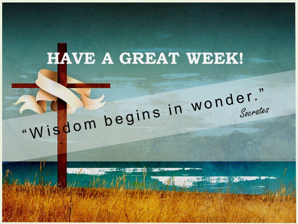 HAVE A GREAT WEEK! Wisdom begins in wonder. Socrates
