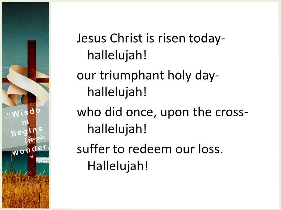 Wisdo m begins in wonder. Socrates Jesus Christ is risen today- hallelujah.