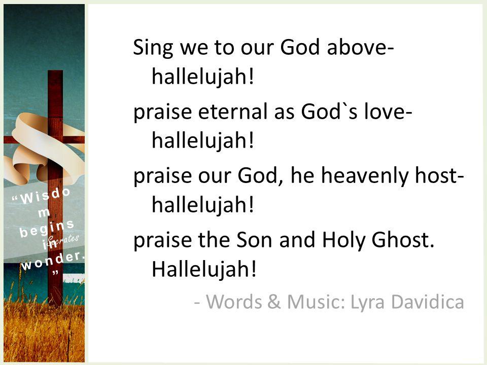 Sing we to our God above- hallelujah. praise eternal as God`s love- hallelujah.