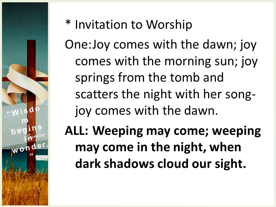 * Invitation to Worship One:Joy comes with the dawn; joy comes with the morning sun; joy springs from the tomb and scatters the night with her song- joy comes with the dawn.