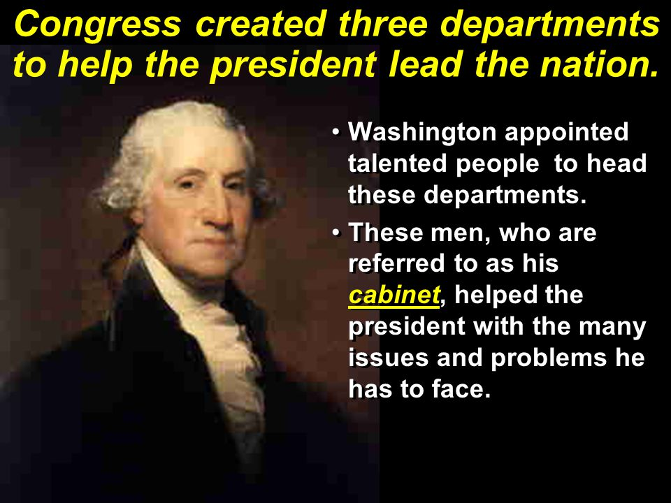 Congress created three departments to help the president lead the nation. Washington appointed talented people to head these departments. These men, w