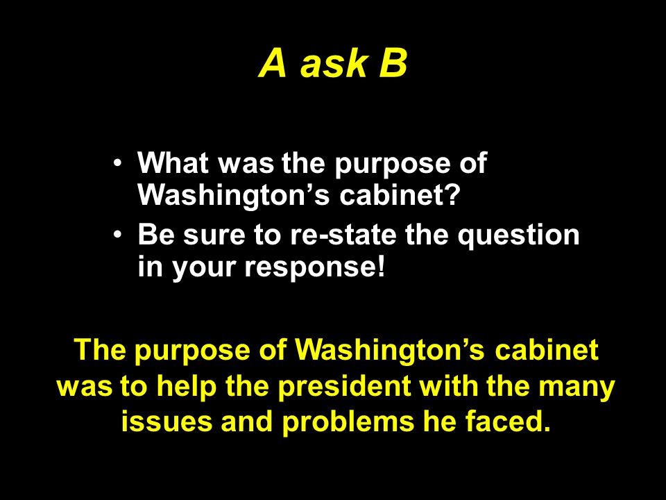 A ask B What was the purpose of Washington's cabinet? Be sure to re-state the question in your response! The purpose of Washington's cabinet was to he