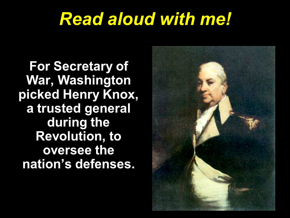 Read aloud with me! For Secretary of War, Washington picked Henry Knox, a trusted general during the Revolution, to oversee the nation's defenses.