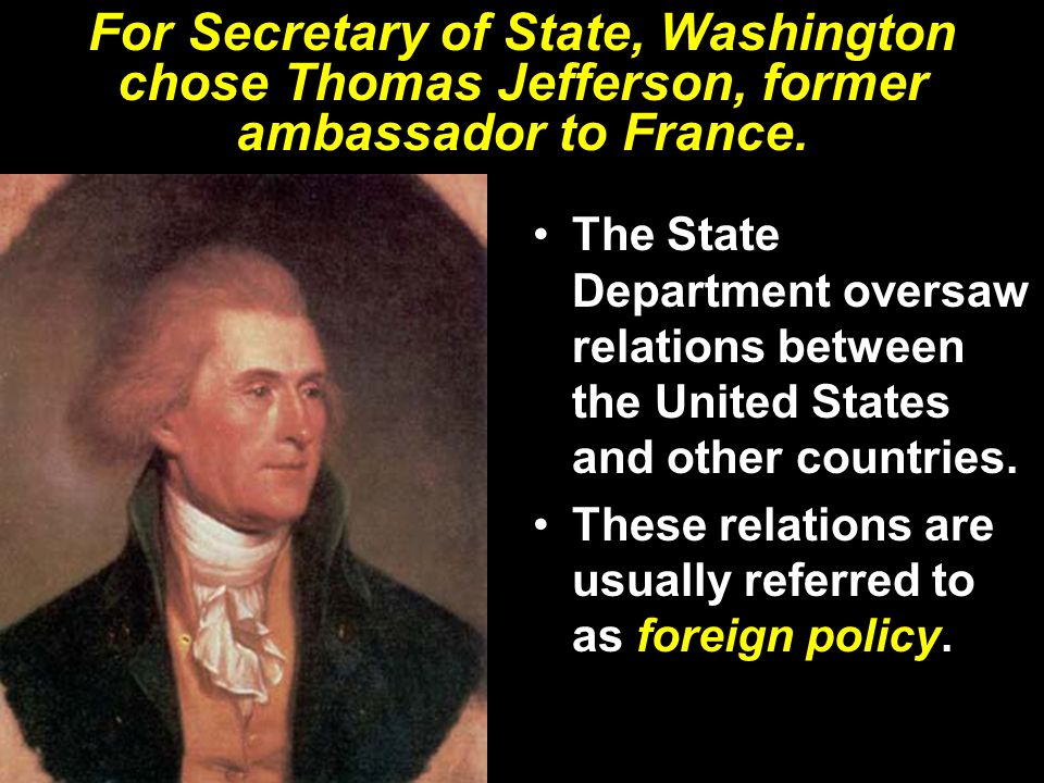 For Secretary of State, Washington chose Thomas Jefferson, former ambassador to France. The State Department oversaw relations between the United Stat