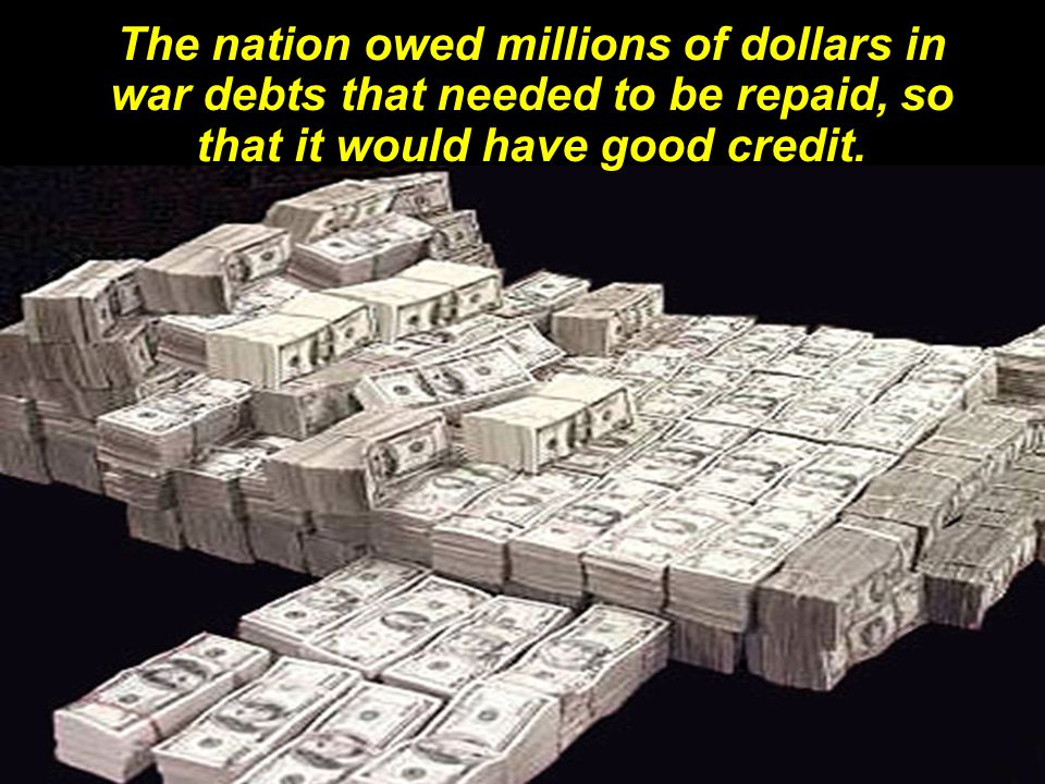 The nation owed millions of dollars in war debts that needed to be repaid, so that it would have good credit.