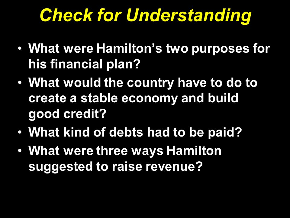 Check for Understanding What were Hamilton's two purposes for his financial plan? What would the country have to do to create a stable economy and bui