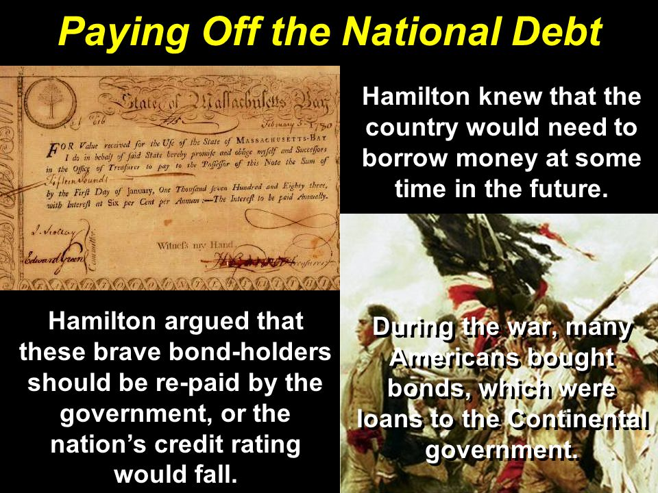 During the war, many Americans bought bonds, which were loans to the Continental government. Paying Off the National Debt Hamilton argued that these b