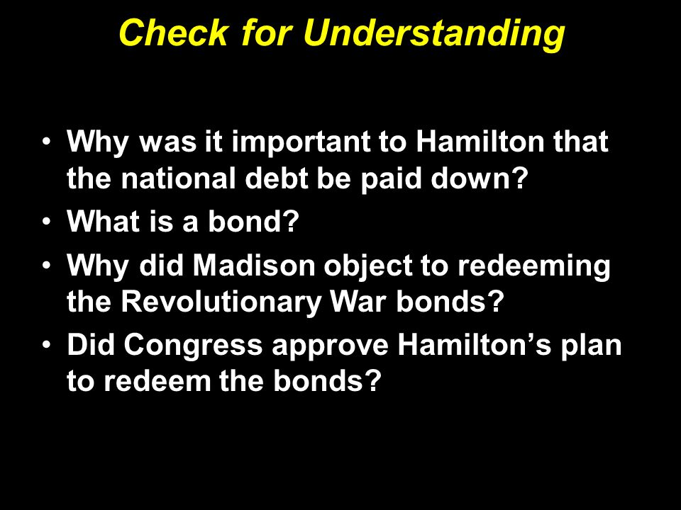 Why was it important to Hamilton that the national debt be paid down? What is a bond? Why did Madison object to redeeming the Revolutionary War bonds?