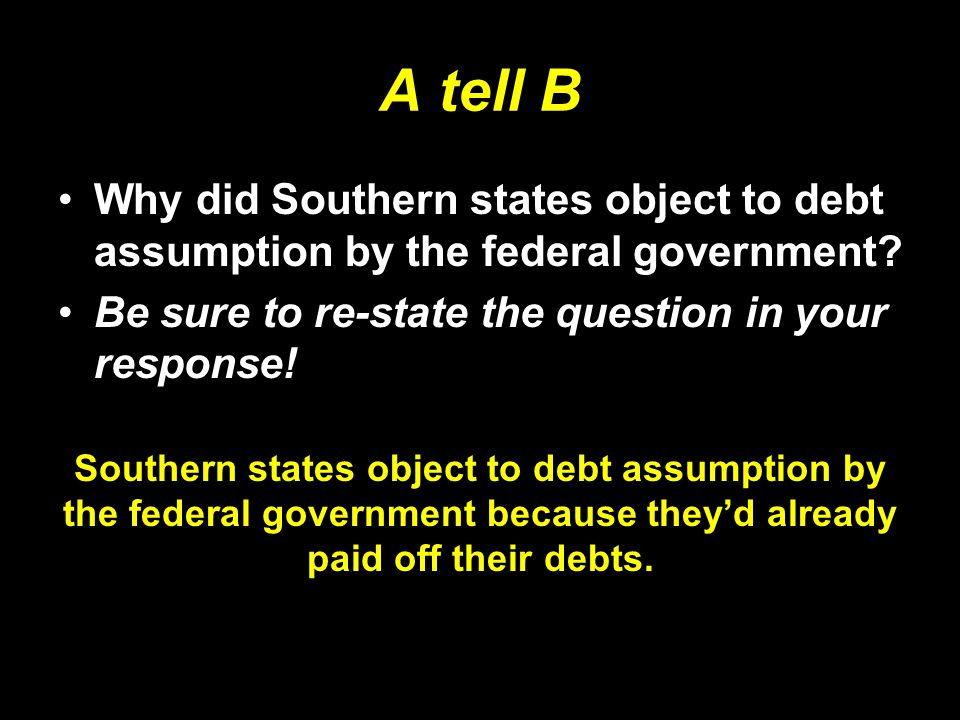 A tell B Why did Southern states object to debt assumption by the federal government? Be sure to re-state the question in your response! Southern stat