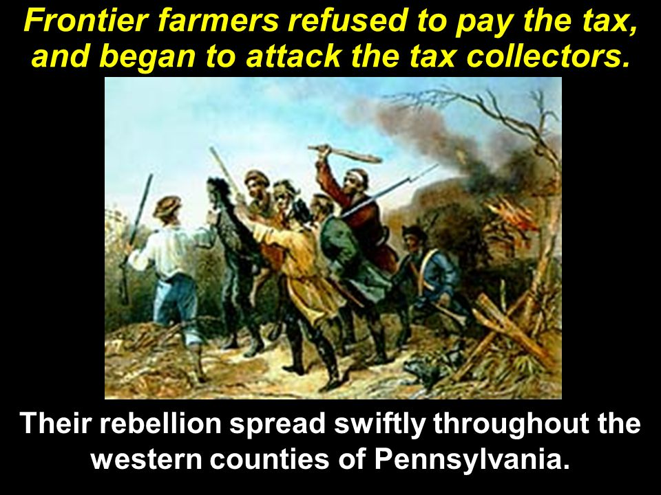 Frontier farmers refused to pay the tax, and began to attack the tax collectors. Their rebellion spread swiftly throughout the western counties of Pen