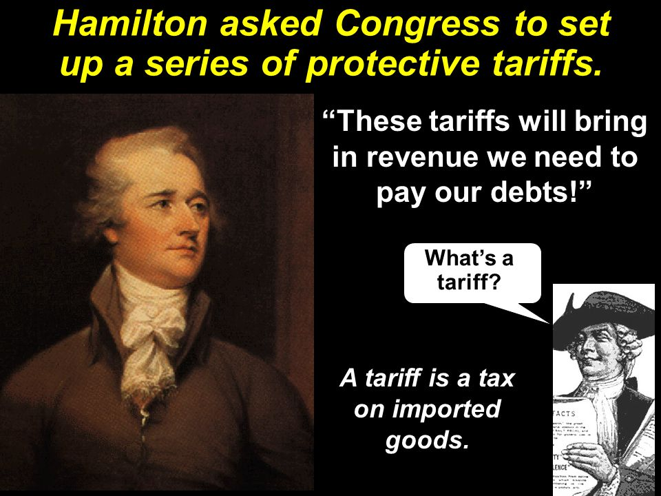 "Hamilton asked Congress to set up a series of protective tariffs. ""These tariffs will bring in revenue we need to pay our debts!"" What's a tariff? A t"