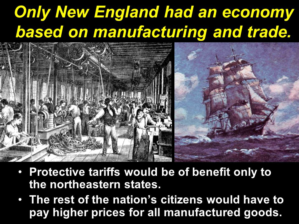 Only New England had an economy based on manufacturing and trade. Protective tariffs would be of benefit only to the northeastern states. The rest of